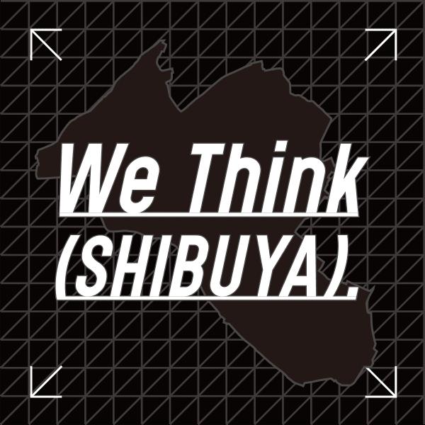 We Think (SHIBUYA)
